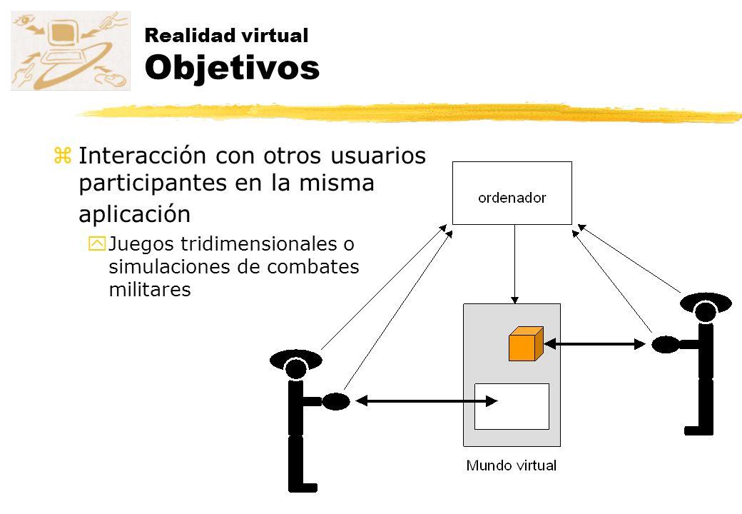 Realidad virtual Objetivos zInteracción con otros usuarios participantes en la misma aplicación yJuegos tridimensionales o simulaciones de combates mi
