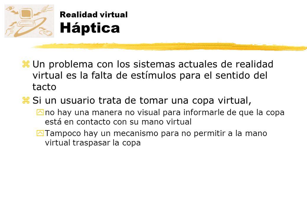 Realidad virtual Háptica zUn problema con los sistemas actuales de realidad virtual es la falta de estímulos para el sentido del tacto zSi un usuario