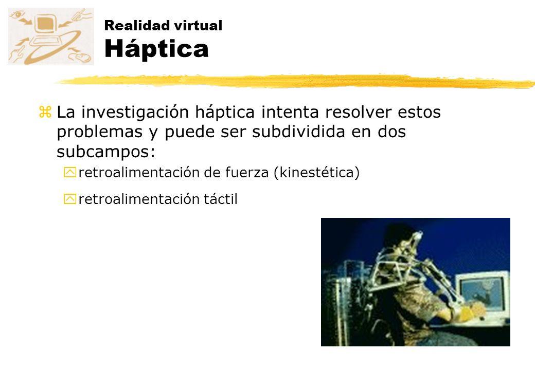 Realidad virtual Háptica zLa investigación háptica intenta resolver estos problemas y puede ser subdividida en dos subcampos: yretroalimentación de fu