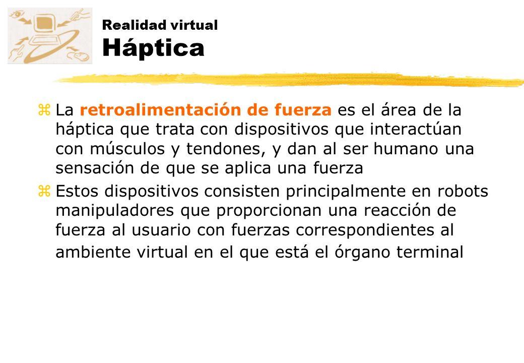 Realidad virtual Háptica zLa retroalimentación de fuerza es el área de la háptica que trata con dispositivos que interactúan con músculos y tendones,