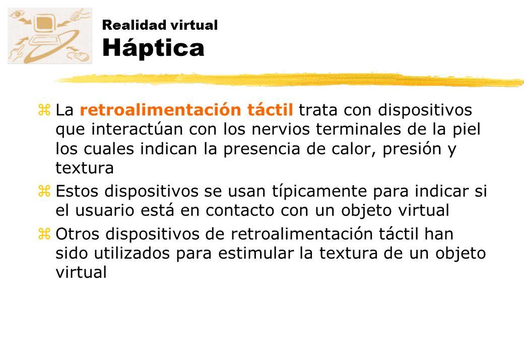 Realidad virtual Háptica zLa retroalimentación táctil trata con dispositivos que interactúan con los nervios terminales de la piel los cuales indican