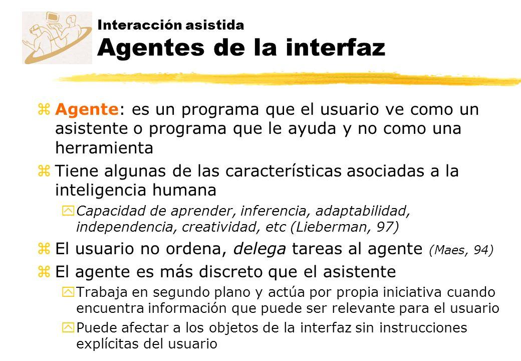 Interacción asistida Agentes de la interfaz zAgente: es un programa que el usuario ve como un asistente o programa que le ayuda y no como una herramie