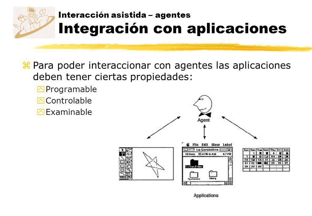 Interacción asistida – agentes Integración con aplicaciones zPara poder interaccionar con agentes las aplicaciones deben tener ciertas propiedades: yP