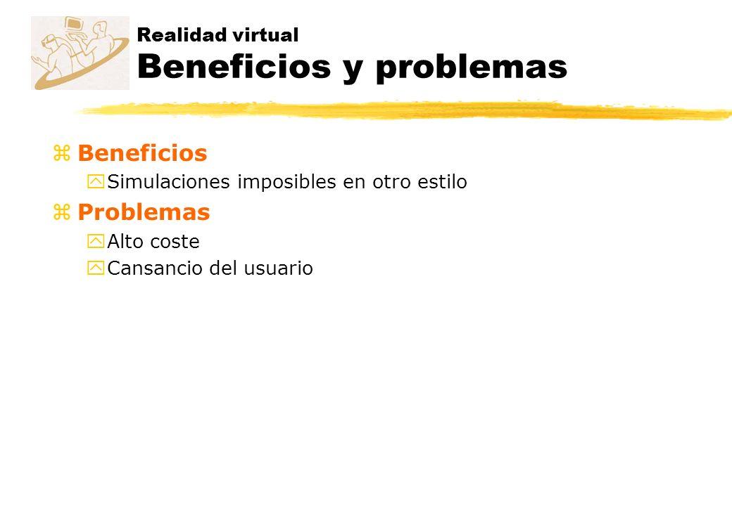 Realidad virtual Beneficios y problemas zBeneficios ySimulaciones imposibles en otro estilo zProblemas yAlto coste yCansancio del usuario