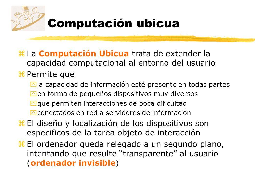 Computación ubicua zLa Computación Ubicua trata de extender la capacidad computacional al entorno del usuario zPermite que: yla capacidad de informaci