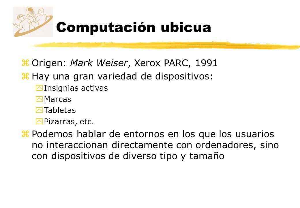 Computación ubicua zOrigen: Mark Weiser, Xerox PARC, 1991 zHay una gran variedad de dispositivos: yInsignias activas yMarcas yTabletas yPizarras, etc.