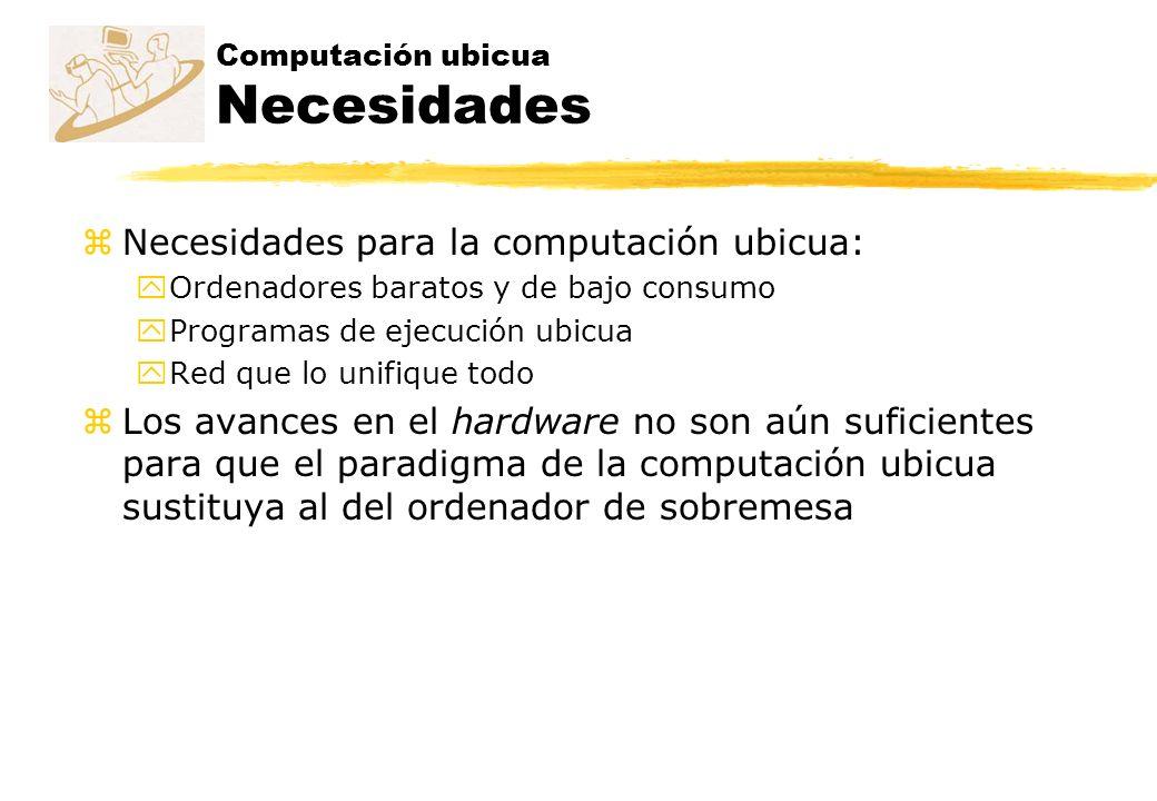 Computación ubicua Necesidades zNecesidades para la computación ubicua: yOrdenadores baratos y de bajo consumo yProgramas de ejecución ubicua yRed que