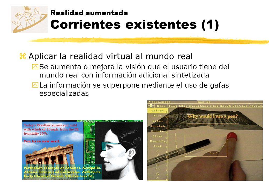 Realidad aumentada Corrientes existentes (1) zAplicar la realidad virtual al mundo real ySe aumenta o mejora la visión que el usuario tiene del mundo