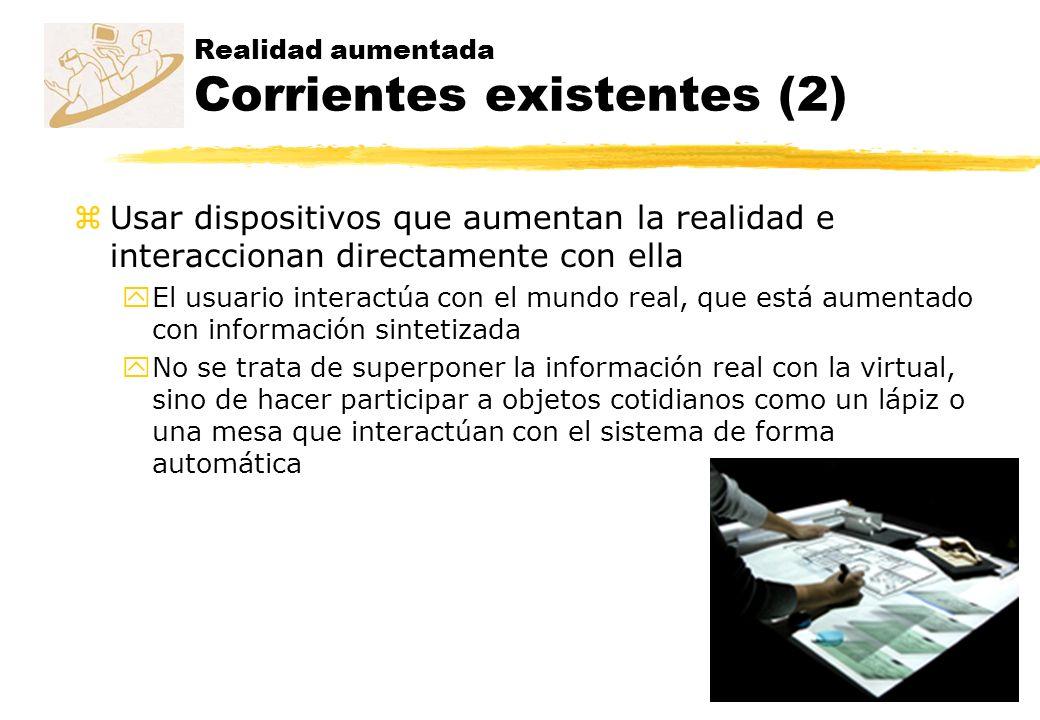 Realidad aumentada Corrientes existentes (2) zUsar dispositivos que aumentan la realidad e interaccionan directamente con ella yEl usuario interactúa