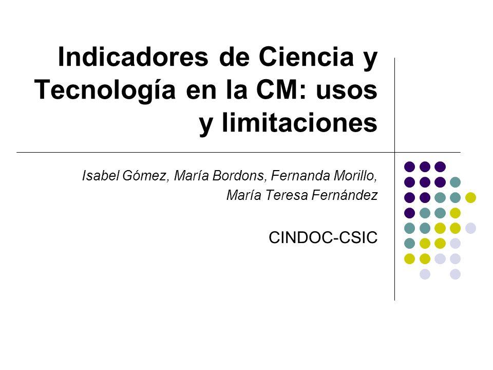 Indicadores de Ciencia y Tecnología en la CM: usos y limitaciones Isabel Gómez, María Bordons, Fernanda Morillo, María Teresa Fernández CINDOC-CSIC