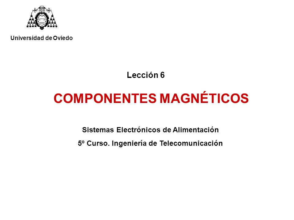 Lección 6 COMPONENTES MAGNÉTICOS Sistemas Electrónicos de Alimentación 5º Curso. Ingeniería de Telecomunicación Universidad de Oviedo