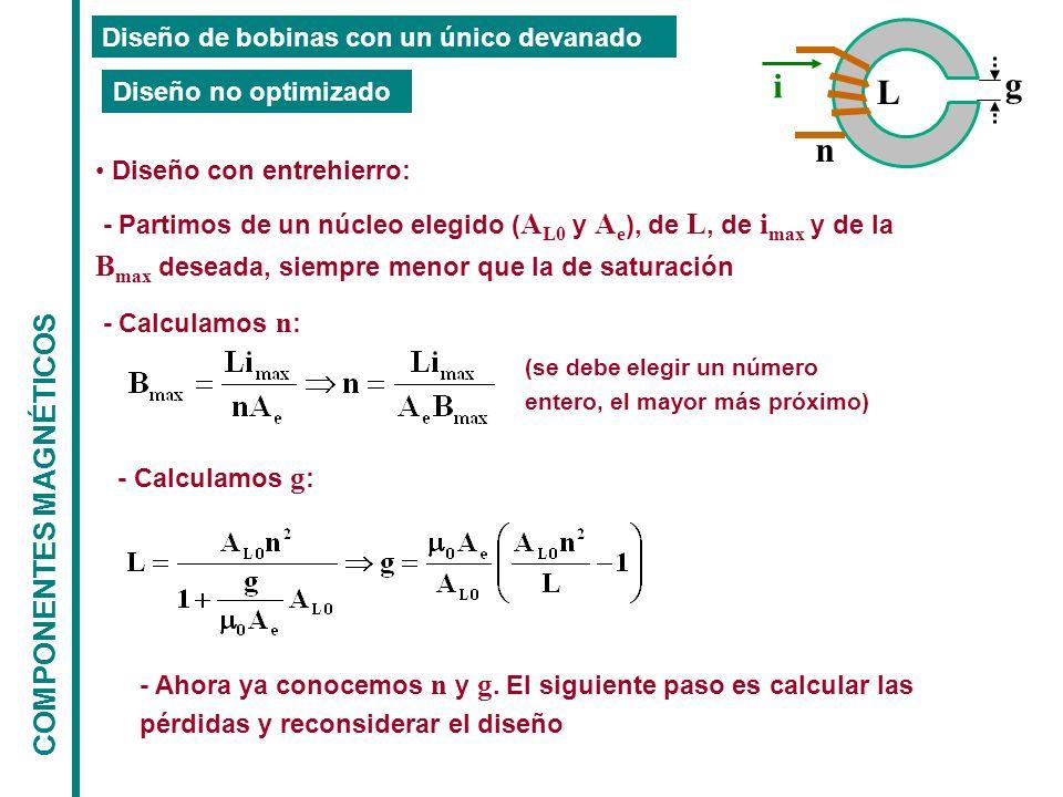 COMPONENTES MAGNÉTICOS Diseño de bobinas con un único devanado Diseño con entrehierro: - Partimos de un núcleo elegido ( A L0 y A e ), de L, de i max y de la B max deseada, siempre menor que la de saturación - Calculamos n : Diseño no optimizado L n i g (se debe elegir un número entero, el mayor más próximo) - Calculamos g : - Ahora ya conocemos n y g.