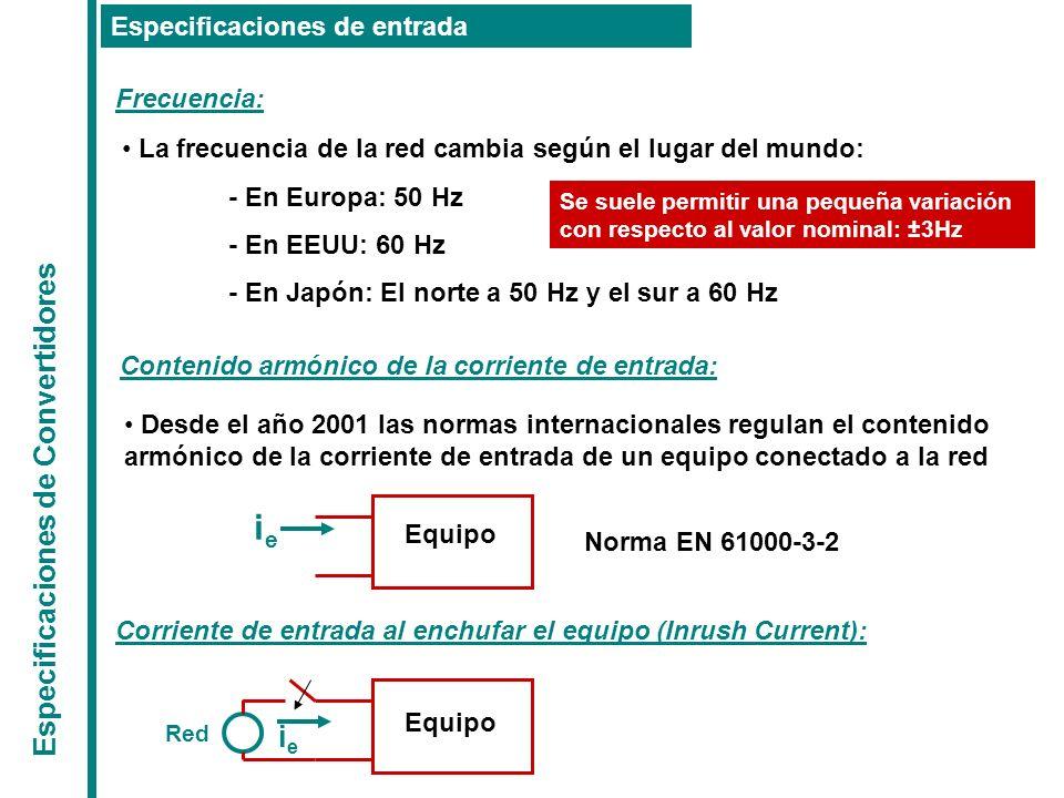Especificaciones de Convertidores Especificaciones de entrada Frecuencia: La frecuencia de la red cambia según el lugar del mundo: - En Europa: 50 Hz