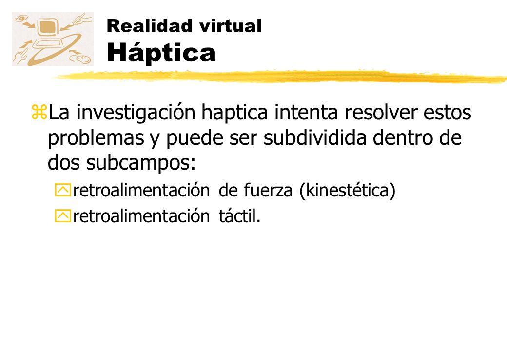Realidad virtual Háptica zLa retroalimentación de fuerza es el área de la háptica que trata con dispositivos que interactúan con músculos y tendones, y dan al ser humano una sensación de que se aplica una fuerza.