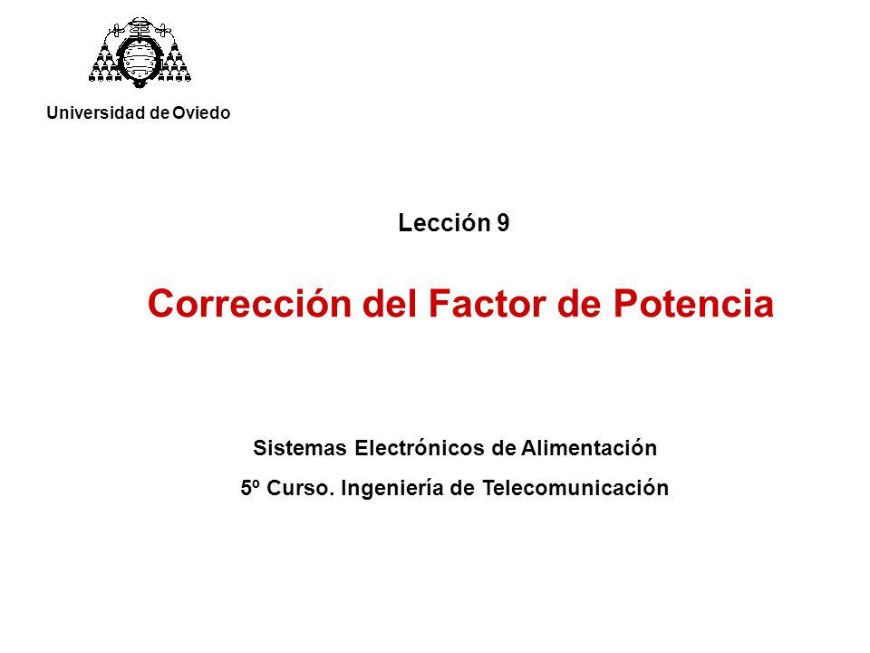 Lección 9 Corrección del Factor de Potencia Universidad de Oviedo Sistemas Electrónicos de Alimentación 5º Curso. Ingeniería de Telecomunicación