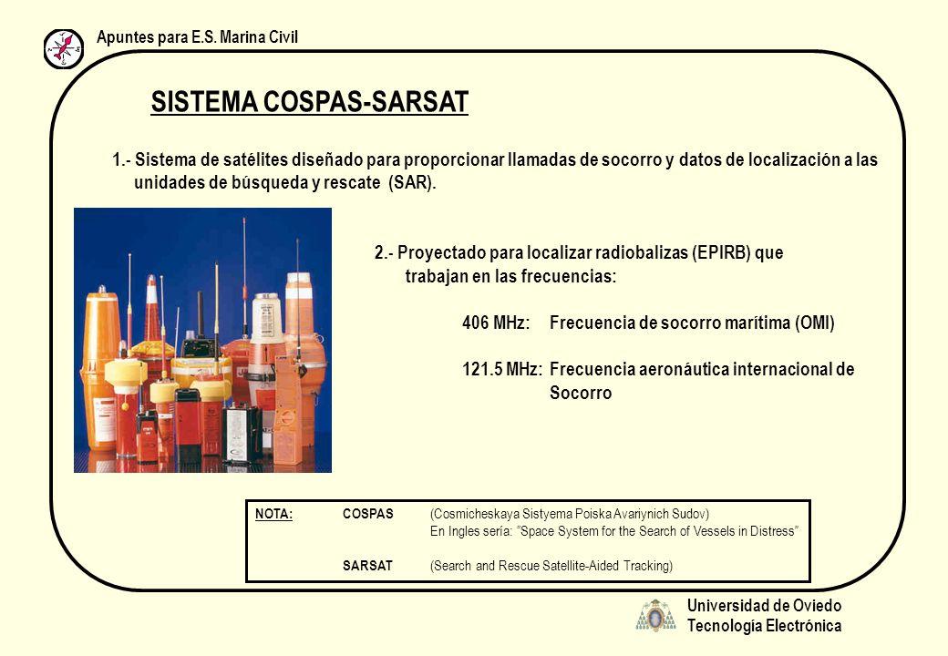 Universidad de Oviedo Tecnología Electrónica Apuntes para E.S. Marina Civil SISTEMA COSPAS-SARSAT 1.- Sistema de satélites diseñado para proporcionar
