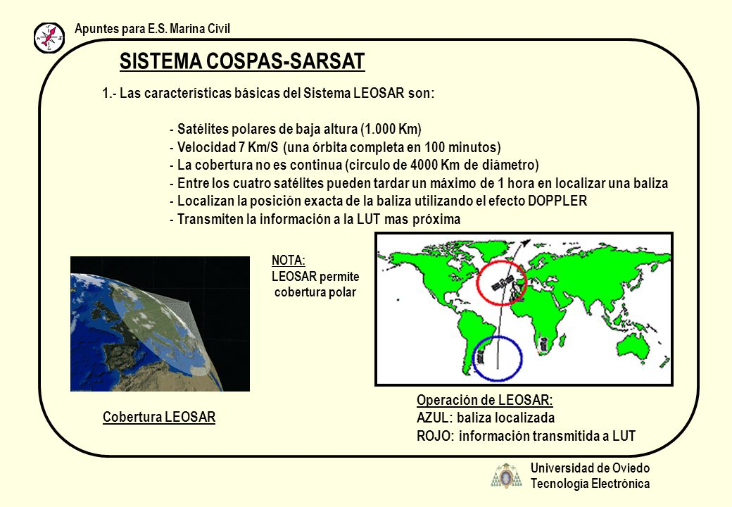 Universidad de Oviedo Tecnología Electrónica Apuntes para E.S. Marina Civil SISTEMA COSPAS-SARSAT 1.- Las características básicas del Sistema LEOSAR s