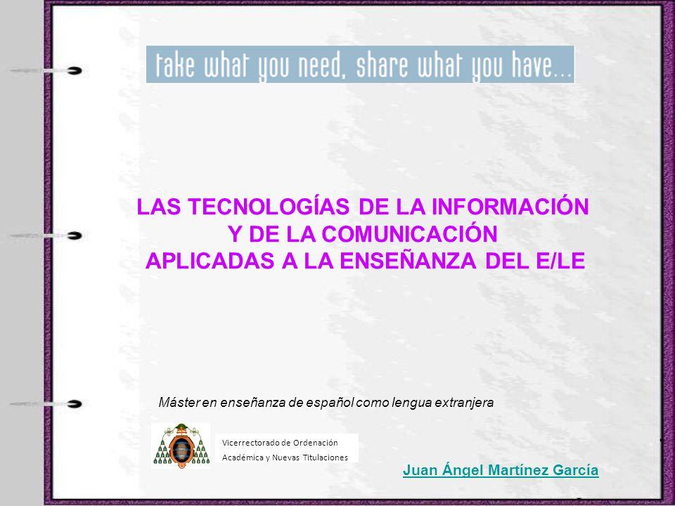 LAS TECNOLOGÍAS DE LA INFORMACIÓN Y DE LA COMUNICACIÓN APLICADAS A LA ENSEÑANZA DEL E/LE Juan Ángel Martínez García Vicerrectorado de Ordenación Acadé