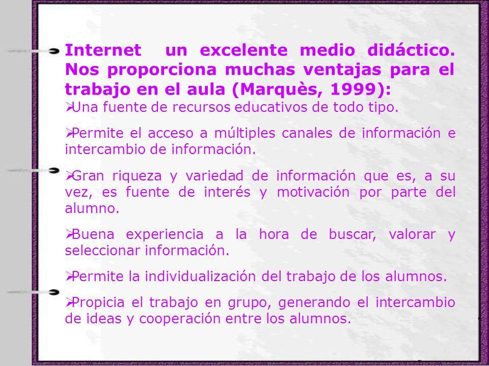 Internet un excelente medio didáctico. Nos proporciona muchas ventajas para el trabajo en el aula (Marquès, 1999): Una fuente de recursos educativos d
