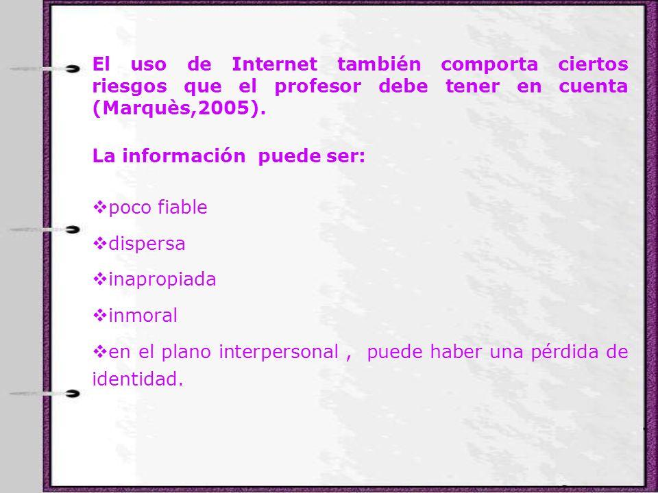 El uso de Internet también comporta ciertos riesgos que el profesor debe tener en cuenta (Marquès,2005). La información puede ser: poco fiable dispers