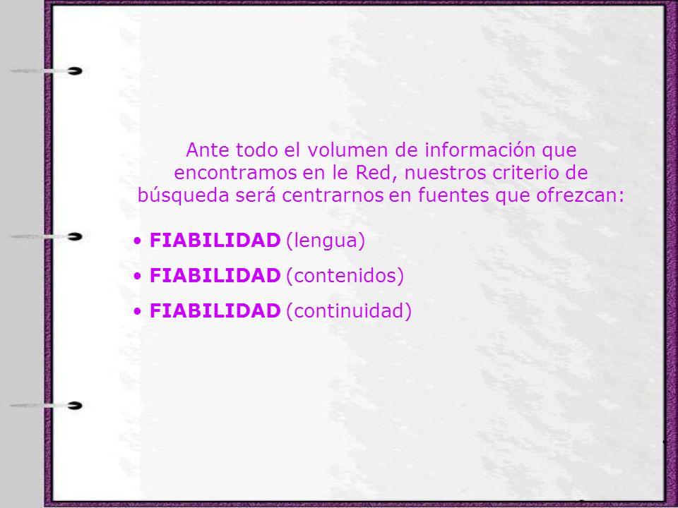 Ante todo el volumen de información que encontramos en le Red, nuestros criterio de búsqueda será centrarnos en fuentes que ofrezcan: FIABILIDAD (leng