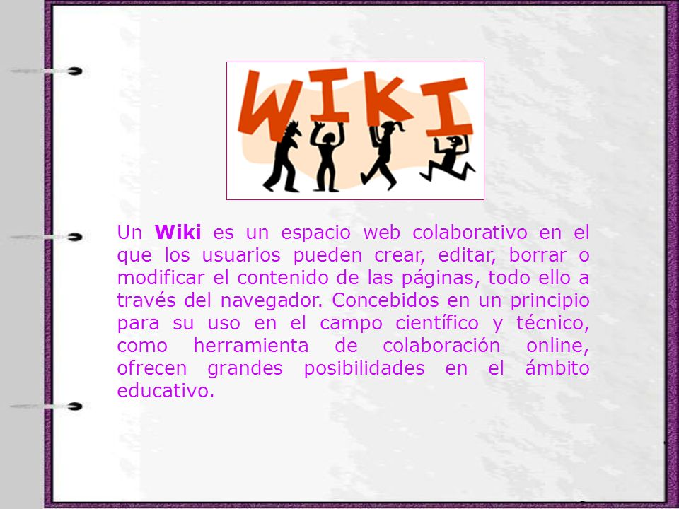 Un Wiki es un espacio web colaborativo en el que los usuarios pueden crear, editar, borrar o modificar el contenido de las páginas, todo ello a través