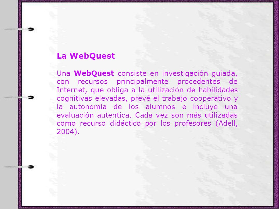 La WebQuest Una WebQuest consiste en investigación guiada, con recursos principalmente procedentes de Internet, que obliga a la utilización de habilid