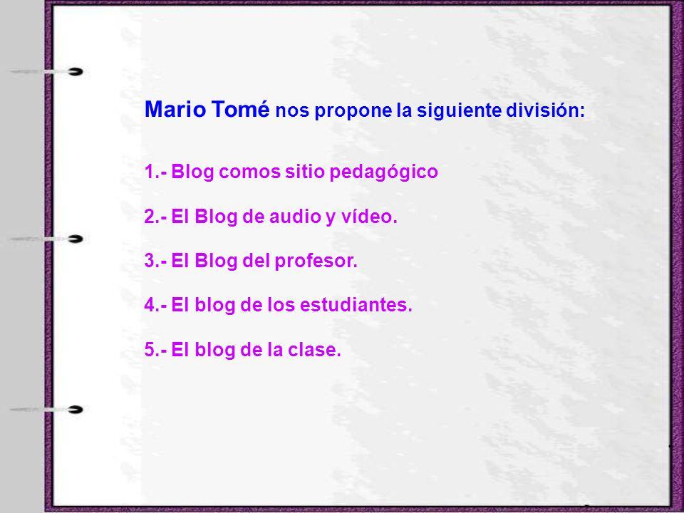 Mario Tomé nos propone la siguiente división: 1.- Blog comos sitio pedagógico 2.- El Blog de audio y vídeo. 3.- El Blog del profesor. 4.- El blog de l