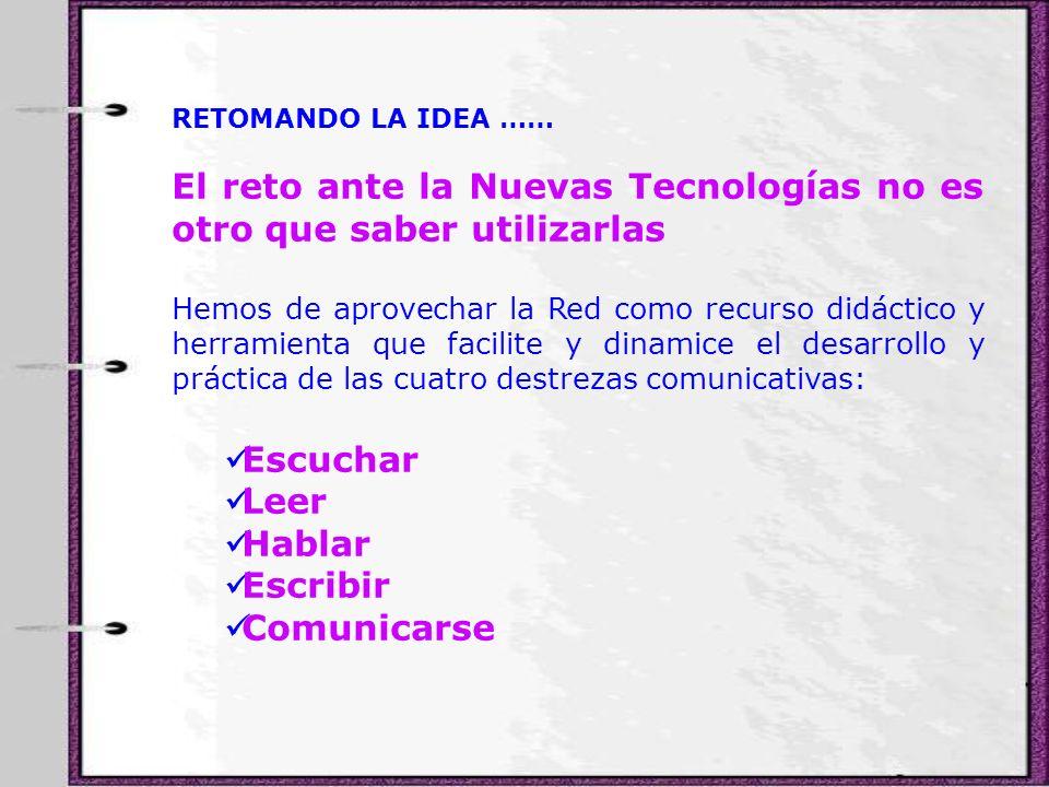RETOMANDO LA IDEA …… El reto ante la Nuevas Tecnologías no es otro que saber utilizarlas Hemos de aprovechar la Red como recurso didáctico y herramien