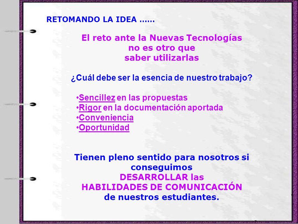 RETOMANDO LA IDEA …… El reto ante la Nuevas Tecnologías no es otro que saber utilizarlas ¿Cuál debe ser la esencia de nuestro trabajo? Sencillez en la