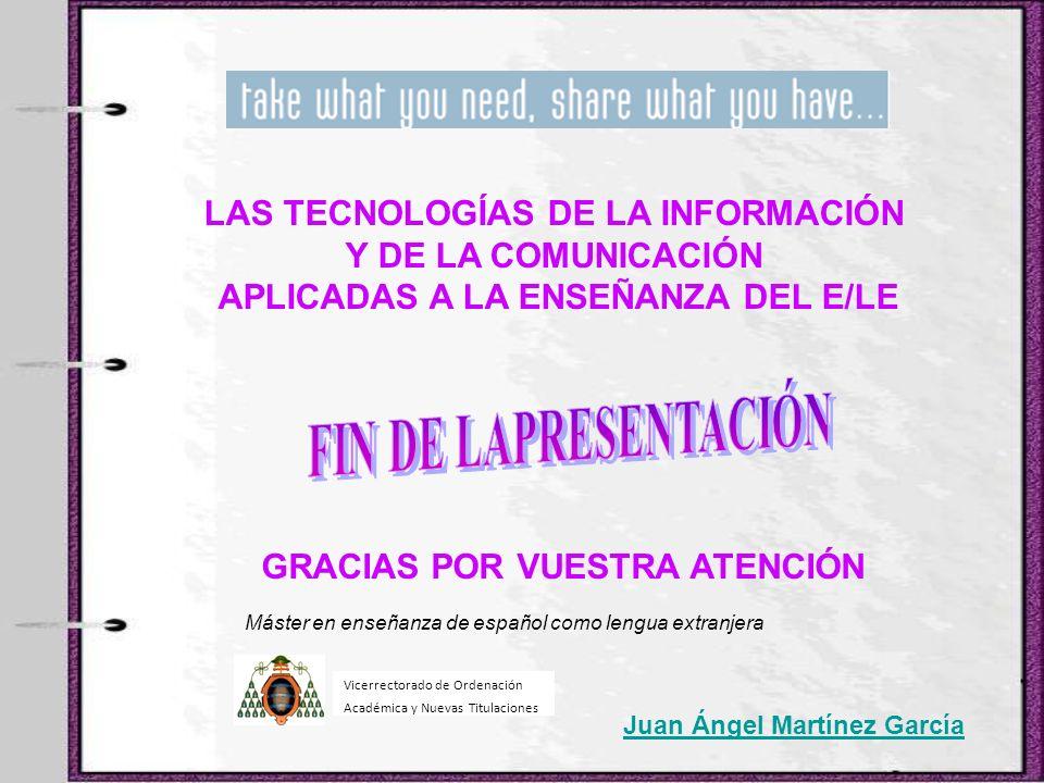 Juan Ángel Martínez García GRACIAS POR VUESTRA ATENCIÓN LAS TECNOLOGÍAS DE LA INFORMACIÓN Y DE LA COMUNICACIÓN APLICADAS A LA ENSEÑANZA DEL E/LE Máste