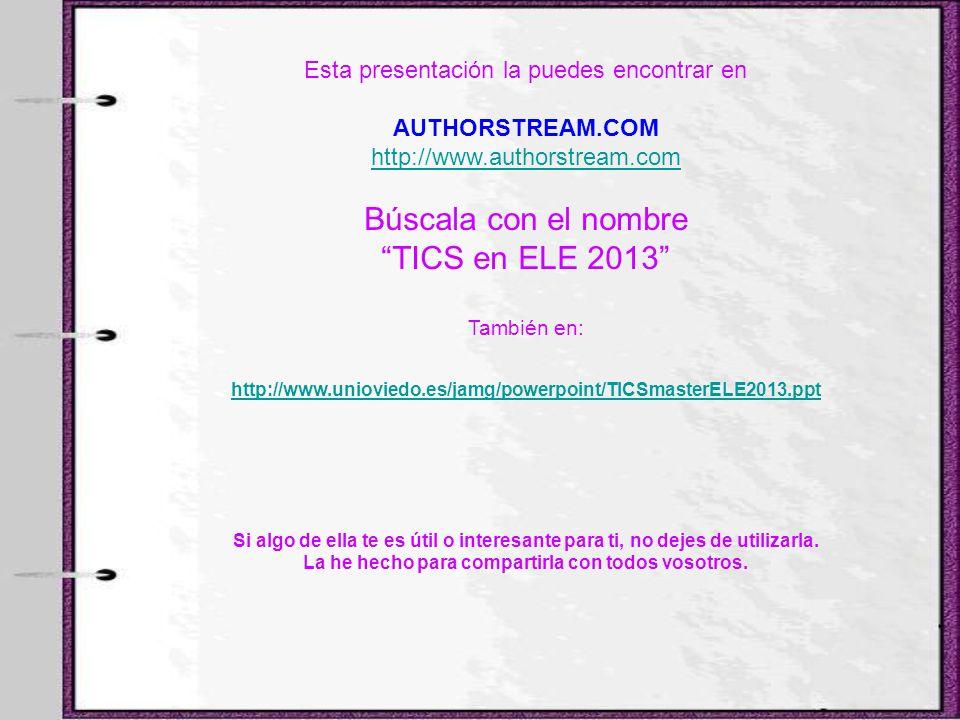Esta presentación la puedes encontrar en AUTHORSTREAM.COM http://www.authorstream.com Búscala con el nombre TICS en ELE 2013 También en: http://www.un