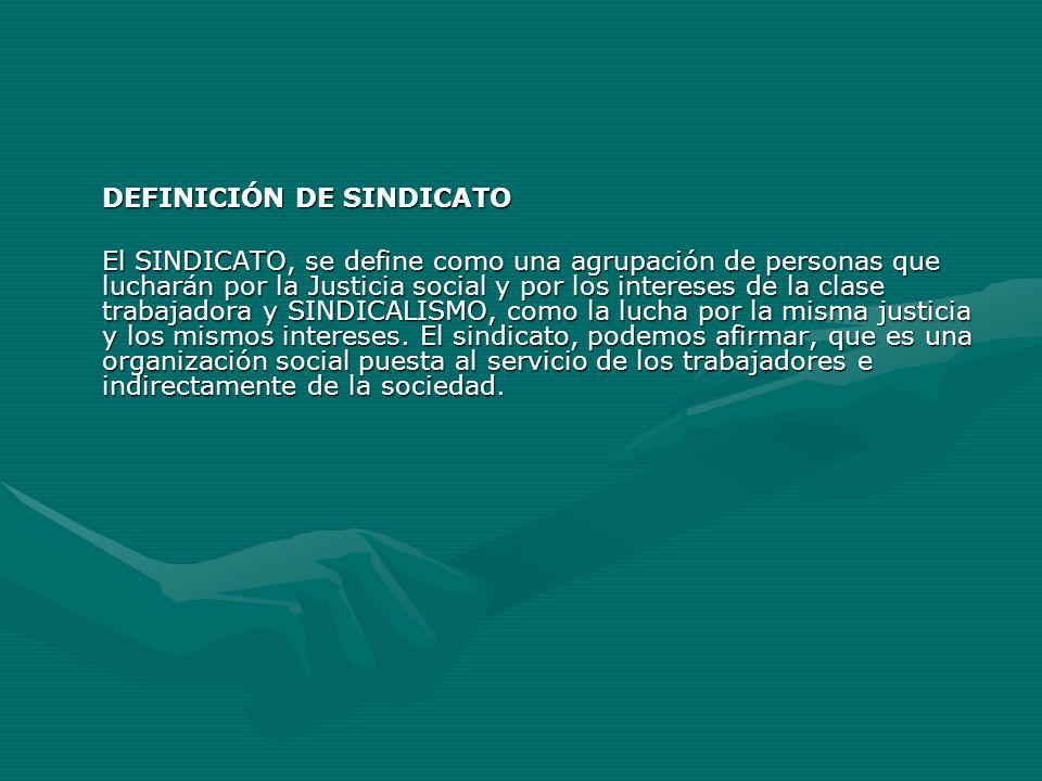 DEFINICIÓN DE SINDICATO El SINDICATO, se define como una agrupación de personas que lucharán por la Justicia social y por los intereses de la clase tr