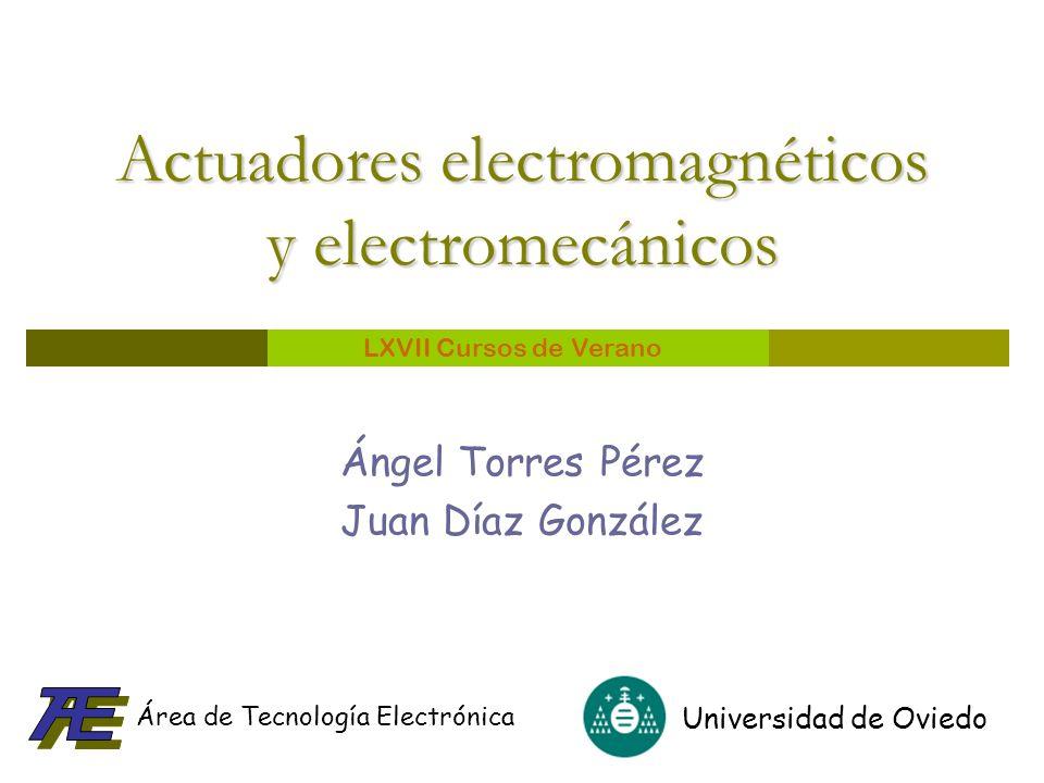 Universidad de Oviedo Área de Tecnología Electrónica LXVII Cursos de Verano Actuadores electromagnéticos y electromecánicos Ángel Torres Pérez Juan Dí