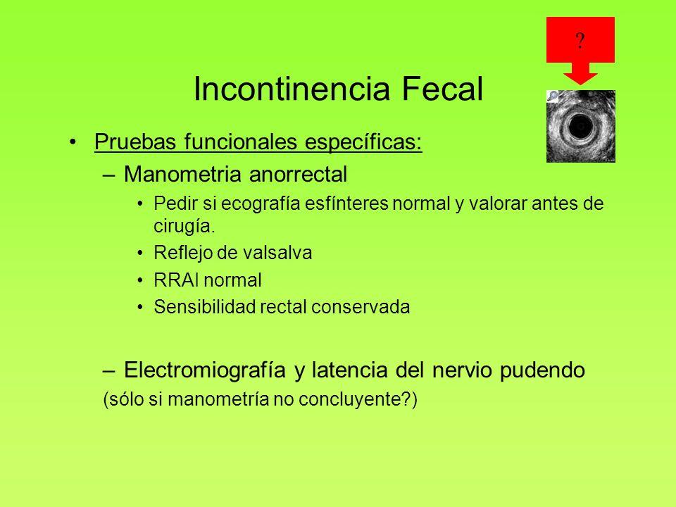 Incontinencia Fecal Pruebas funcionales específicas: –Manometria anorrectal Pedir si ecografía esfínteres normal y valorar antes de cirugía. Reflejo d
