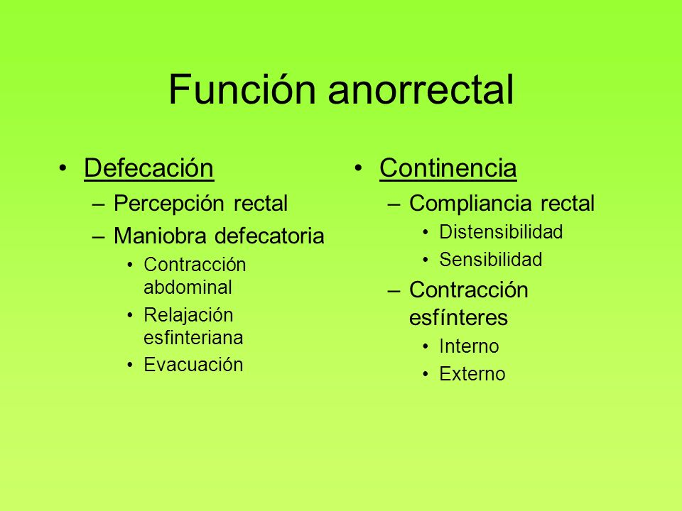 Función anorrectal Defecación –Percepción rectal –Maniobra defecatoria Contracción abdominal Relajación esfinteriana Evacuación Continencia –Complianc