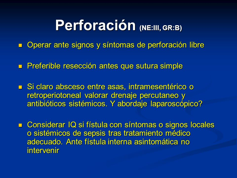 Perforación (NE:III, GR:B) Operar ante signos y síntomas de perforación libre Operar ante signos y síntomas de perforación libre Preferible resección antes que sutura simple Preferible resección antes que sutura simple Si claro absceso entre asas, intramesentérico o retroperiotoneal valorar drenaje percutaneo y antibióticos sistémicos.