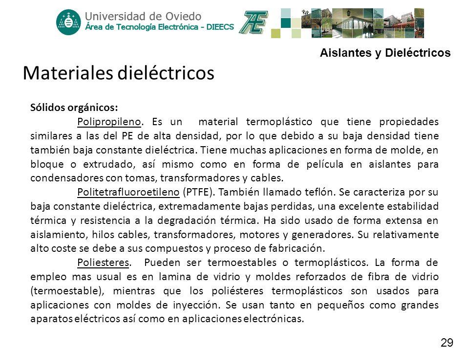 Aislantes y Dieléctricos 29 Materiales dieléctricos Sólidos orgánicos: Polipropileno. Es un material termoplástico que tiene propiedades similares a l