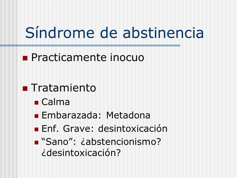 Síndrome de abstinencia Practicamente inocuo Tratamiento Calma Embarazada: Metadona Enf. Grave: desintoxicación Sano: ¿abstencionismo? ¿desintoxicació