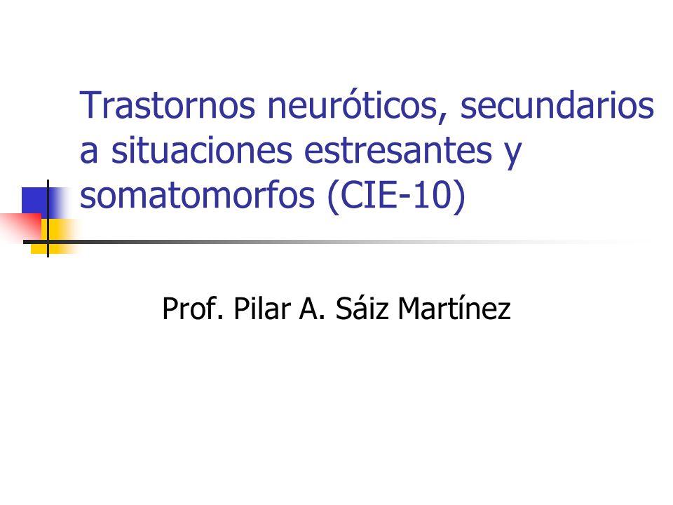 Trastornos neuróticos, secundarios a situaciones estresantes y somatomorfos (CIE-10) Prof. Pilar A. Sáiz Martínez