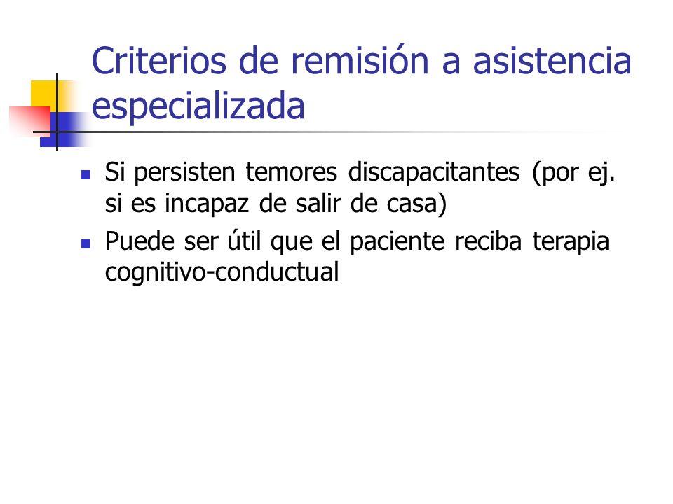 Criterios de remisión a asistencia especializada Si persisten temores discapacitantes (por ej. si es incapaz de salir de casa) Puede ser útil que el p