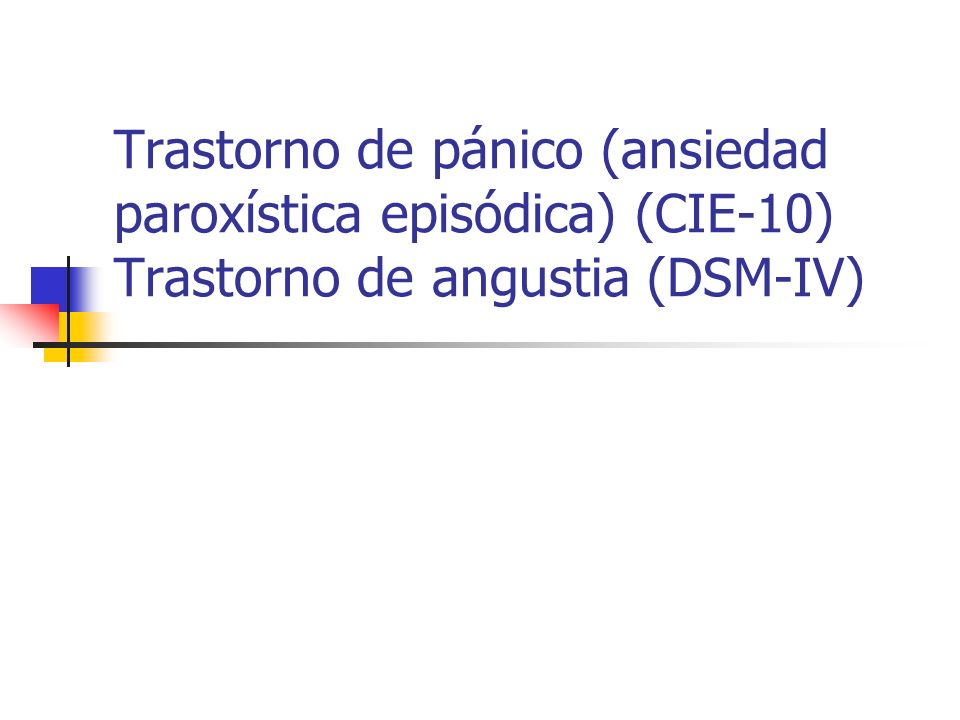 Trastorno de pánico (ansiedad paroxística episódica) (CIE-10) Trastorno de angustia (DSM-IV)