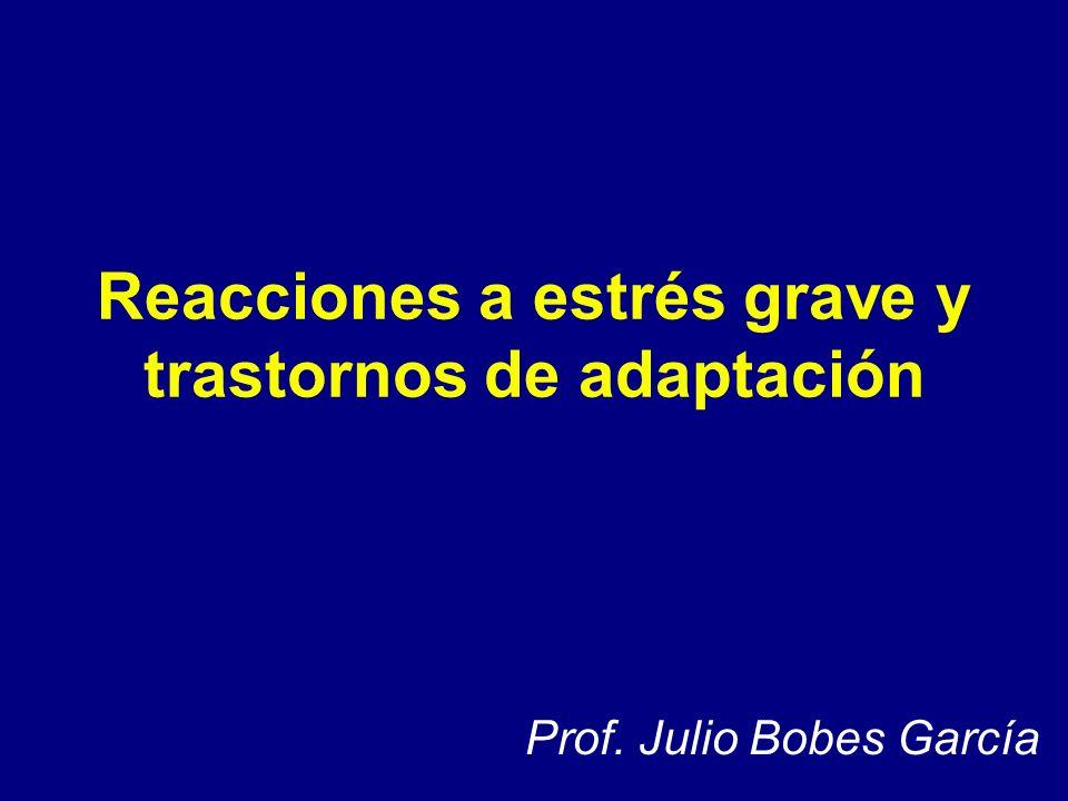 Reacciones a estrés grave y trastornos de adaptación Prof. Julio Bobes García