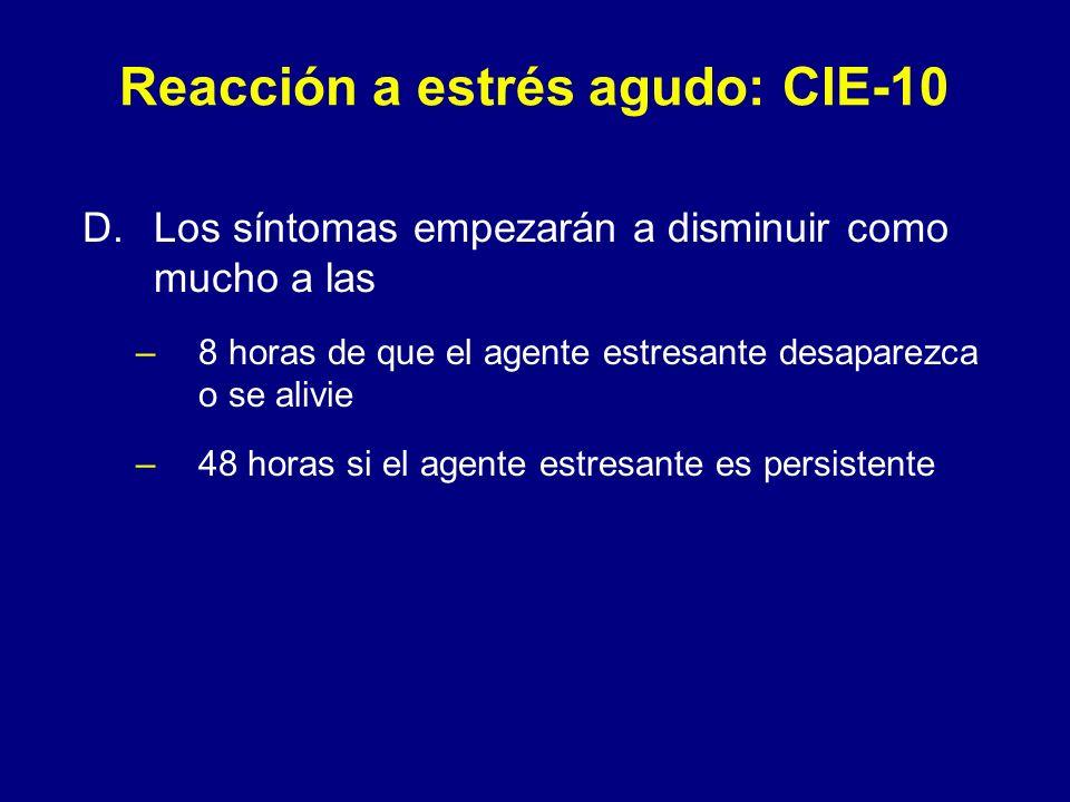 Reacción a estrés agudo: CIE-10 D.Los síntomas empezarán a disminuir como mucho a las –8 horas de que el agente estresante desaparezca o se alivie –48