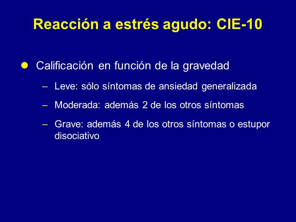 Reacción a estrés agudo: CIE-10 Calificación en función de la gravedad –Leve: sólo síntomas de ansiedad generalizada –Moderada: además 2 de los otros