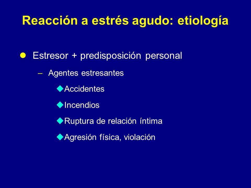 Reacción a estrés agudo: etiología Estresor + predisposición personal –Agentes estresantes Accidentes Incendios Ruptura de relación íntima Agresión fí