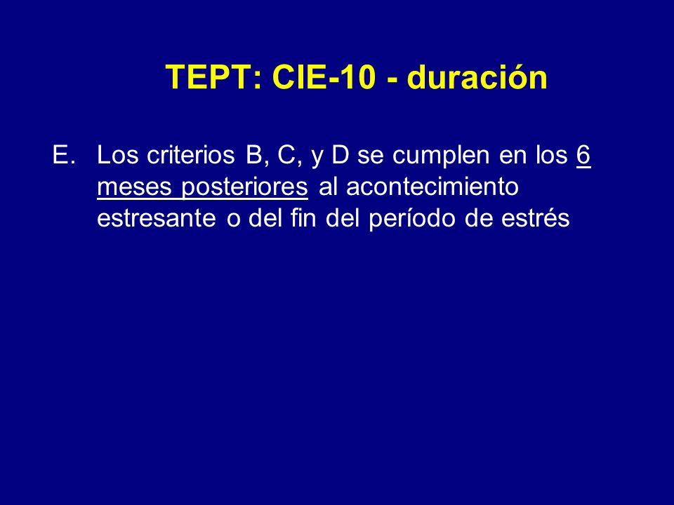 TEPT: CIE-10 - duración E.Los criterios B, C, y D se cumplen en los 6 meses posteriores al acontecimiento estresante o del fin del período de estrés