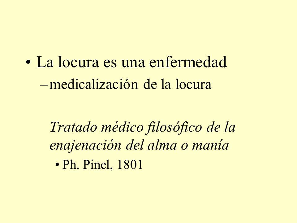 La locura es una enfermedad –medicalización de la locura Tratado médico filosófico de la enajenación del alma o manía Ph.