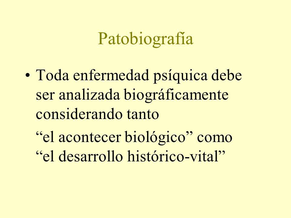 Patobiografía Toda enfermedad psíquica debe ser analizada biográficamente considerando tanto el acontecer biológico como el desarrollo histórico-vital
