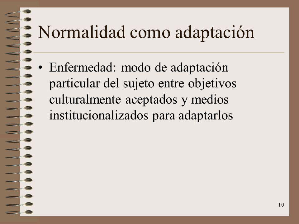 10 Normalidad como adaptación Enfermedad: modo de adaptación particular del sujeto entre objetivos culturalmente aceptados y medios institucionalizado